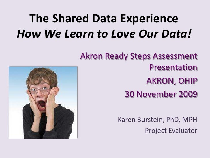 The Shared Data Experience How We Learn to Love Our Data!<br />Akron Ready Steps Assessment Presentation<br />AKRON, OHIP<...
