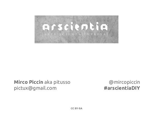 Mirco Piccin aka pitusso                @mircopiccinpictux@gmail.com                      #arscientiaDIY                  ...