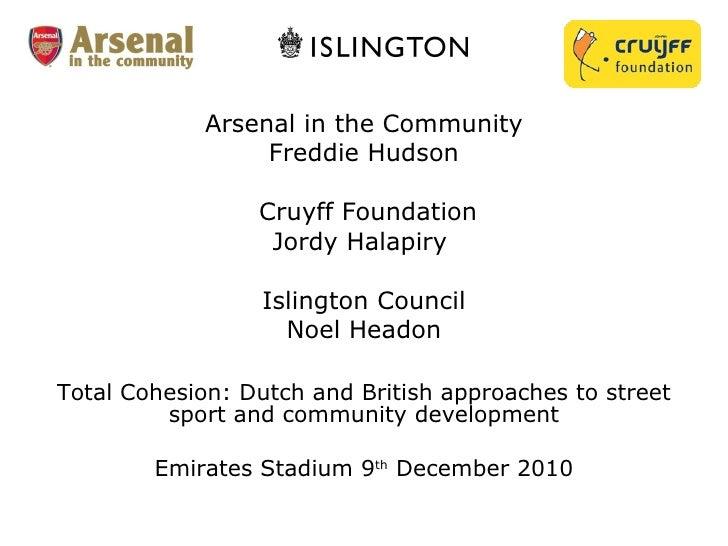 Arsenal in the Community Freddie Hudson  Cruyff Foundation Jordy Halapiry  Islington Council Noel Headon   Total Cohesion:...