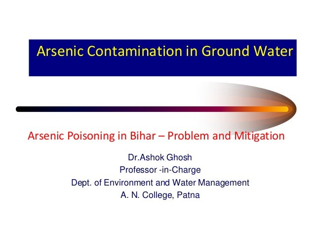 Arsenic Contamination in Ground WaterDr.Ashok GhoshProfessor -in-ChargeDept. of Environment and Water ManagementA. N. Coll...