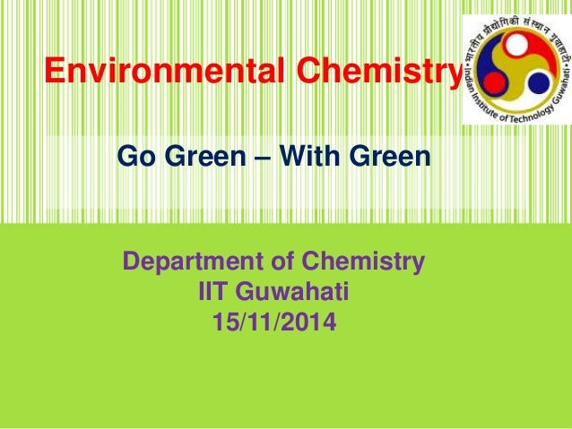 Environmental Chemistry Go Green – With Green Department of Chemistry IIT Guwahati 15/11/2014