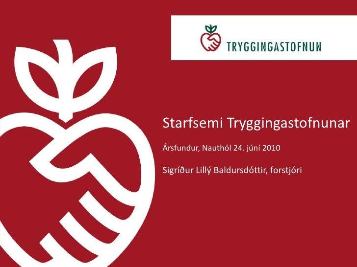 Starfsemi Tryggingastofnunar<br />Ársfundur, Nauthól 24. júní 2010<br />Sigríður Lillý Baldursdóttir, forstjóri<br />