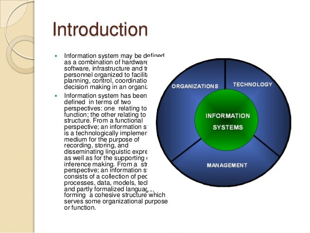 Introduction  Information system may be defined as a combination of hardware, software, infrastructure and trained person...
