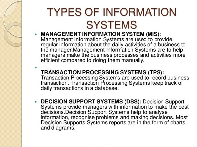 TYPES OF INFORMATION SYSTEMS  MANAGEMENT INFORMATION SYSTEM (MIS): Management Information Systems are used to provide reg...