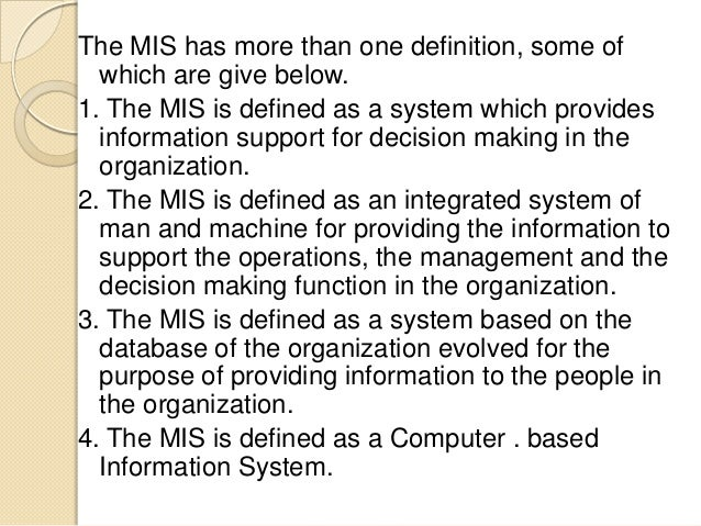 The MIS has more than one definition, some of which are give below. 1. The MIS is defined as a system which provides infor...