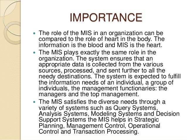 IMPORTANCE  The role of the MIS in an organization can be compared to the role of heart in the body. The information is t...