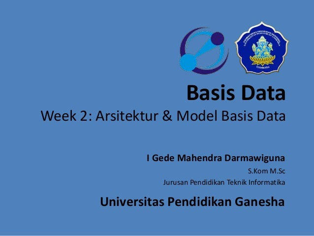 Basis Data  Week 2: Arsitektur & Model Basis Data  I Gede Mahendra Darmawiguna  S.Kom M.Sc  Jurusan Pendidikan Teknik Info...