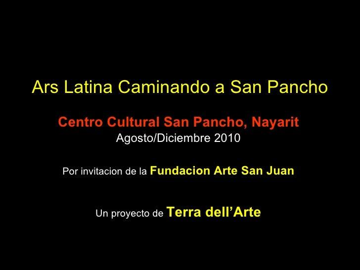 Ars Latina Caminando a San Pancho Centro Cultural San Pancho, Nayarit Agosto/Diciembre 2010 Por invitacion de la  Fundacio...