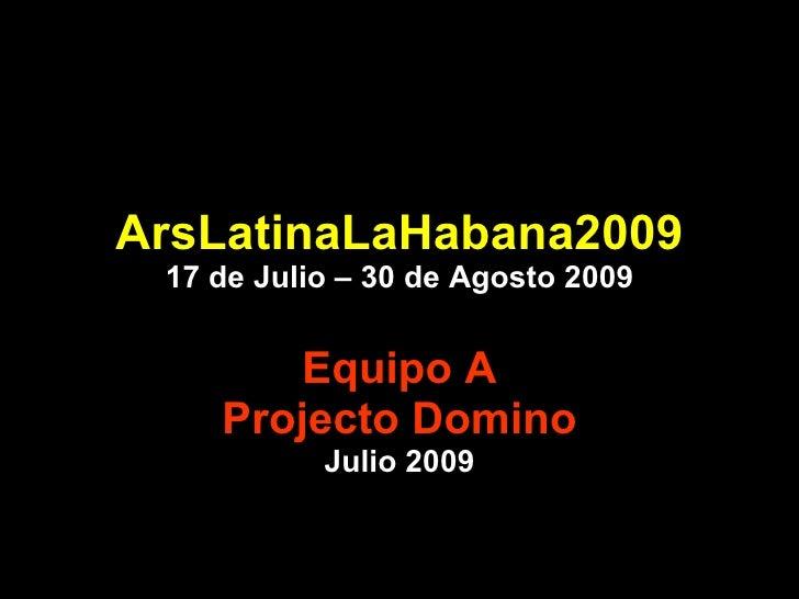 ArsLatinaLaHabana2009 17 de Julio – 30 de Agosto 2009 Equipo A Projecto Domino Julio 2009