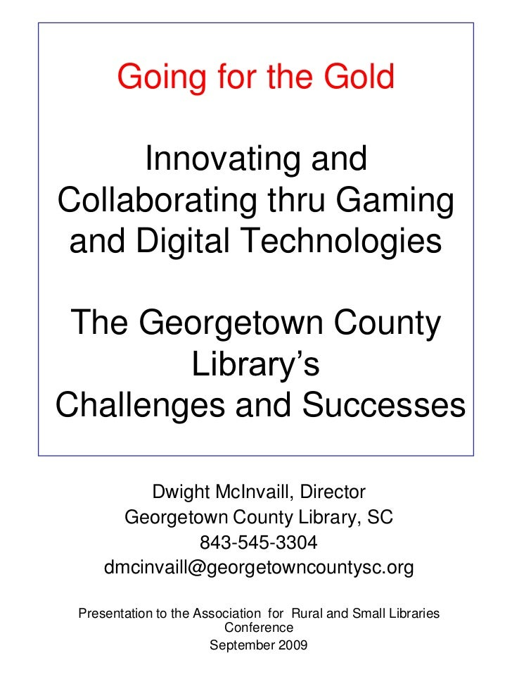Going for the GoldInnovating and Collaborating thru Gaming and Digital Technologies The Georgetown County Library's Challe...