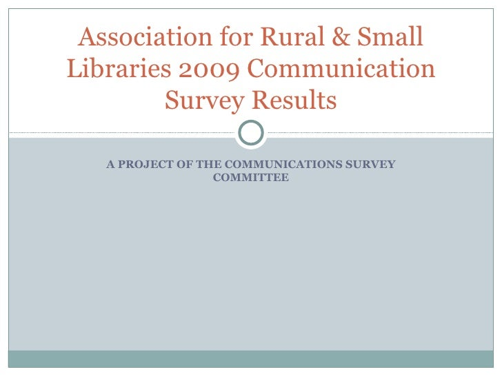 A PROJECT OF THE COMMUNICATIONS SURVEY COMMITTEE Association for Rural & Small Libraries 2009 Communication Survey Results