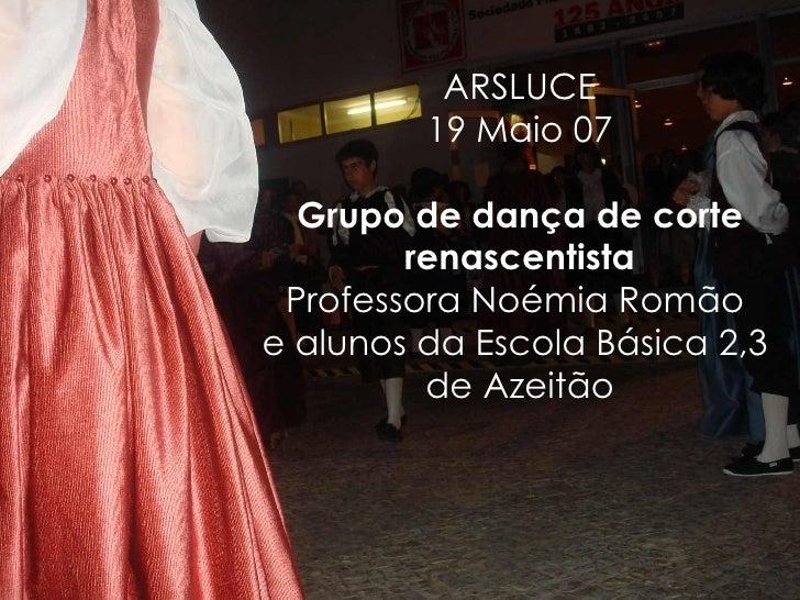 ARSLUCE 19 Maio 07 Grupo de dança de corte renascentista Professora Noémia Romão  e alunos da Escola Básica 2,3  de Azeitão