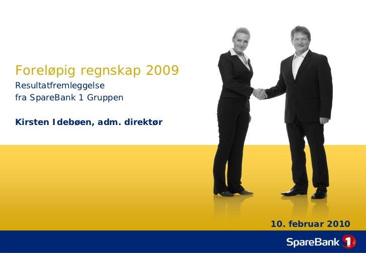 Foreløpig regnskap 2009 Resultatfremleggelse fra SpareBank 1 Gruppen  Kirsten Idebøen, adm. direktør                      ...
