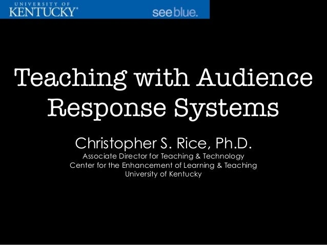 Teaching with Audience Response Systems Christopher S. Rice, Ph.D. Associate Director for Teaching & Technology Center for...