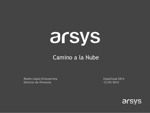 Rubén López-Echazarreta Director de Preventa Camino a la Nube ExpoCloud 2014 12/03/2014