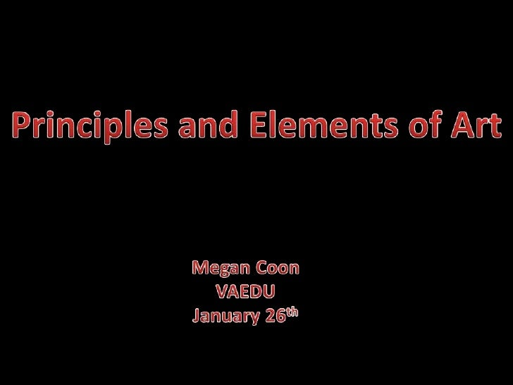 Principles and Elements of Art<br />Megan Coon<br />VAEDU<br />January 26th<br />