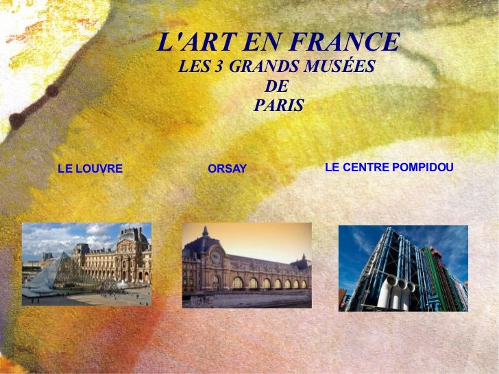 L'ART EN FRANCE LES 3 GRANDS MUSÉES  DE  PARIS LE LOUVRE ORSAY LE CENTRE POMPIDOU