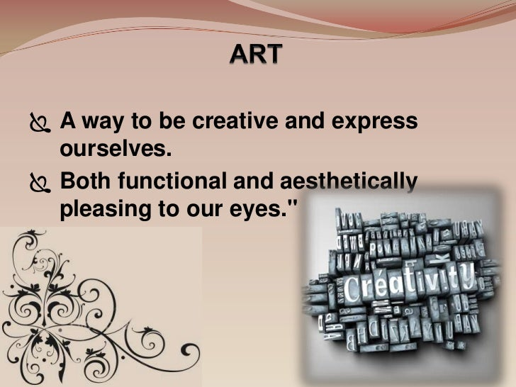  A way to be creative and express  ourselves. Both functional and aesthetically  pleasing to our eyes.""