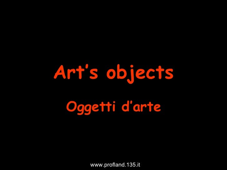Art's objects Oggetti d'arte www.profland.135.it