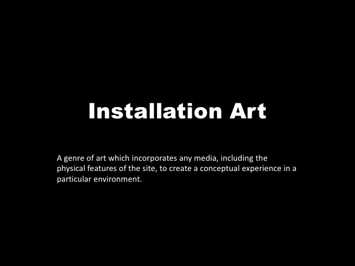 Installation Art<br />A genre of art which incorporates any media, including the physical features of the site, to create ...