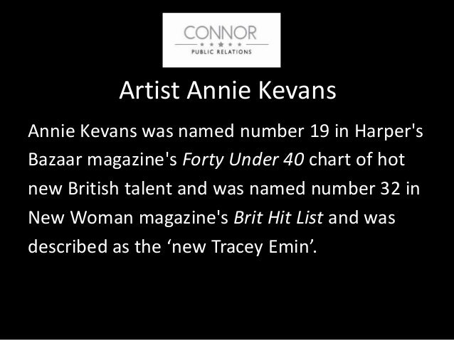 Artist Annie Kevans Annie Kevans was named number 19 in Harper's Bazaar magazine's Forty Under 40 chart of hot new British...