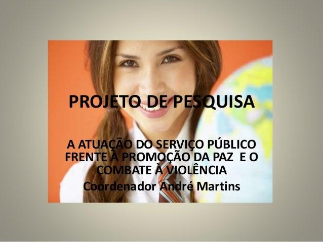 PROJETO DE PESQUISA A ATUAÇÃO DO SERVIÇO PÚBLICO FRENTE À PROMOÇÃO DA PAZ E O COMBATE À VIOLÊNCIA Coordenador André Martins