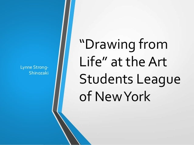 """Drawing from Life"" at the Art Students League of NewYork Lynne Strong- Shinozaki"