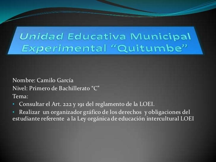 """Nombre: Camilo GarcíaNivel: Primero de Bachillerato """"C""""Tema:• Consultar el Art. 222 y 191 del reglamento de la LOEI.• Real..."""