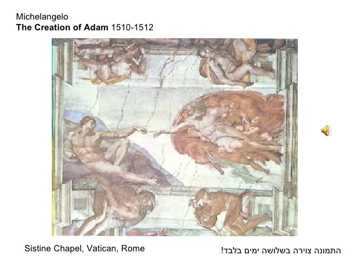 Michelangelo The Creation of Adam  1510-1512 <ul><li>Sistine Chapel, Vatican, Rome </li></ul>התמונה צוירה בשלושה ימים בלבד !