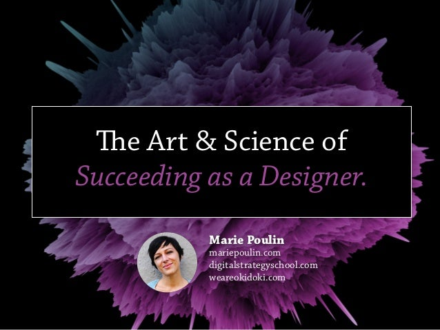 The Art & Science of Succeeding as a Designer. Marie Poulin mariepoulin.com digitalstrategyschool.com weareokidoki.com
