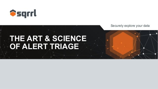 Securely explore your data THE ART & SCIENCE OF ALERT TRIAGE