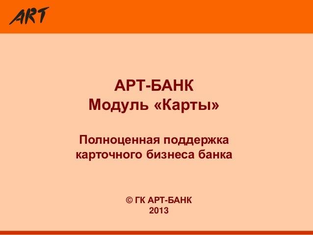 АРТ-БАНК Модуль «Карты» Полноценная поддержка карточного бизнеса банка © ГК АРТ-БАНК 2013