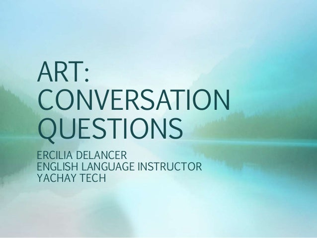 ART: CONVERSATION QUESTIONS ERCILIA DELANCER ENGLISH LANGUAGE INSTRUCTOR YACHAY TECH
