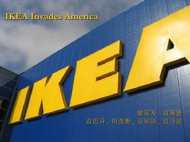 IKEA Invades America <ul><li>발표자 :  김재영 </li></ul><ul><li>김민규 ,  이정환 ,  김유미 ,  김가은 </li></ul>