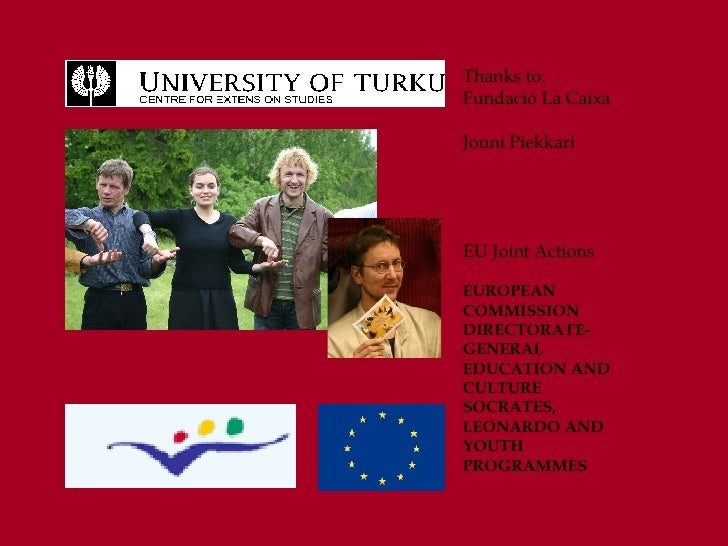 Thanks to: Fundació La Caixa Jouni Piekkari EU Joint Actions EUROPEAN COMMISSION DIRECTORATE-GENERAL EDUCATION AND CULTURE...