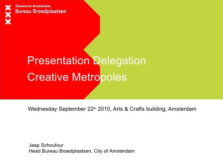 Presentation Delegation  Creative Metropoles Wednesday September 22 th  2010, Arts & Crafts building, Amsterdam Jaap Schou...