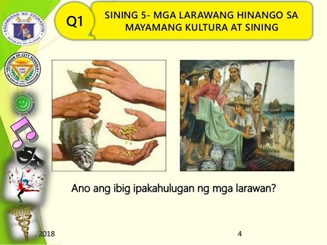 8/16/2018 4 SINING 5- MGA LARAWANG HINANGO SA MAYAMANG KULTURA AT SININGQ1 Ano ang ibig ipakahulugan ng mga larawan?