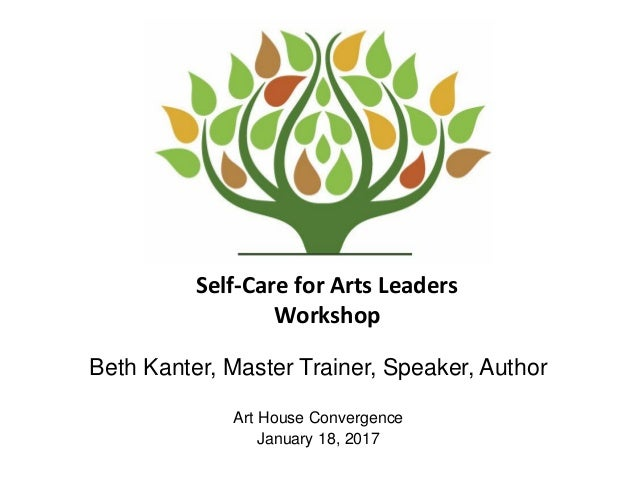 Self-Care for Arts Leaders Workshop Beth Kanter, Master Trainer, Speaker, Author Art House Convergence January 18, 2017