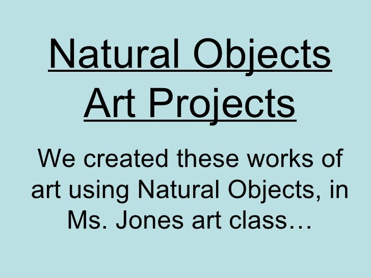 Natural Objects Art Projects We created these works of art using Natural Objects, in Ms. Jones art class…