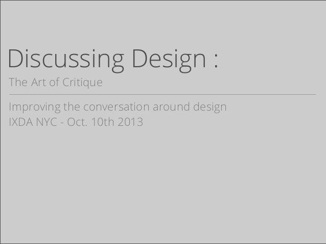 Discussing Design : The Art of Critique Improving the conversation around design IXDA NYC - Oct. 10th 2013