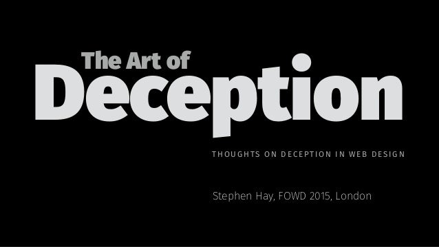 Deception Stephen Hay, FOWD 2015, London The Art of THOUGHTS ON D EC EPTI ON IN WEB DE SI GN