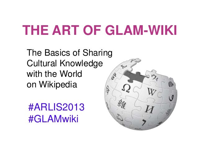 THE ART OF GLAM-WIKI#ARLIS2013#GLAMwikiThe Basics of SharingCultural Knowledgewith the Worldon Wikipedia