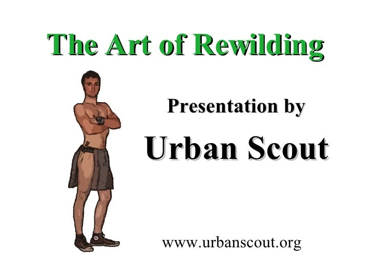 The Art of Rewilding Presentation by Urban Scout www.urbanscout.org