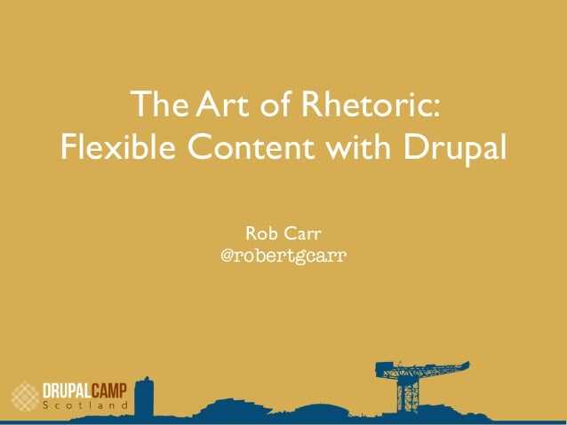 The Art of Rhetoric:Flexible Content with DrupalRob Carr@robertgcarr