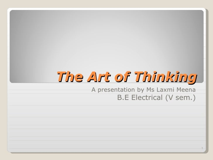The Art of Thinking A presentation by Ms Laxmi Meena B.E Electrical (V sem.)