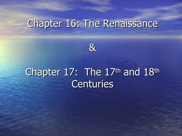 Chapter 16: The Renaissance & Chapter 17:  The 17 th  and 18 th  Centuries
