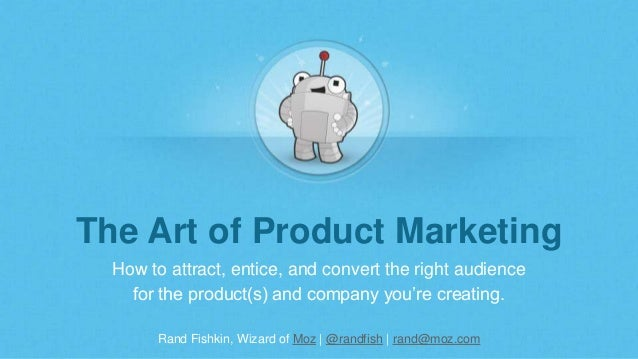 Rand Fishkin, Wizard of Moz | @randfish | rand@moz.com The Art of Product Marketing How to attract, entice, and convert th...