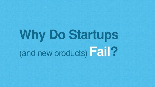 Why Do Startups (and new products) Fail?