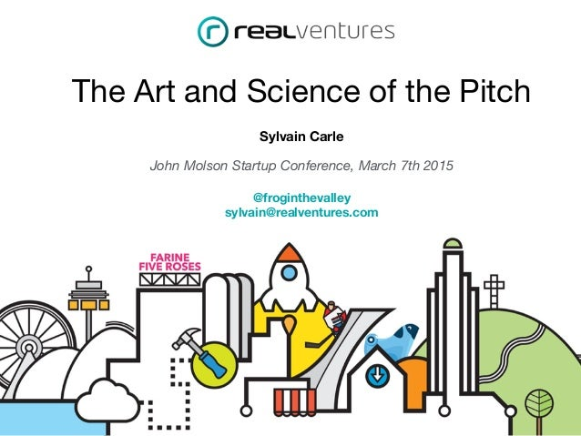 The Art and Science of the Pitch Sylvain Carle John Molson Startup Conference, March 7th 2015 @froginthevalley sylvain@rea...