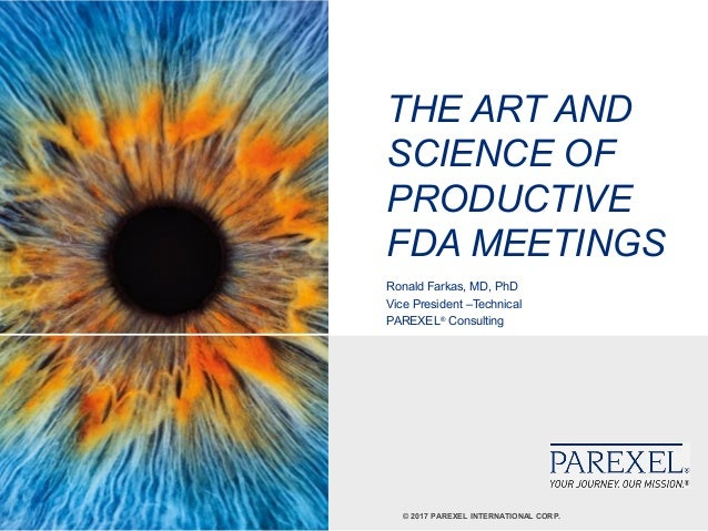 © 2017 PAREXEL INTERNATIONAL CORP. THE ART AND SCIENCE OF PRODUCTIVE FDA MEETINGS Ronald Farkas, MD, PhD Vice President –T...